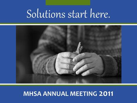 Solutions start here. MHSA ANNUAL MEETING 2011. Thank you for being part of the MHSA mission: ending homelessness.