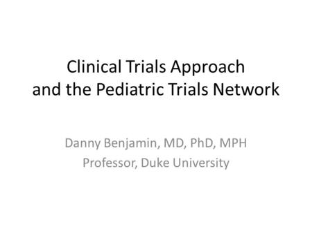 Clinical Trials Approach and the Pediatric Trials Network Danny Benjamin, MD, PhD, MPH Professor, Duke University.