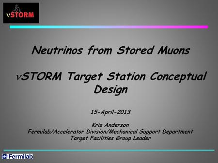 Neutrinos from Stored Muons STORM Target Station Conceptual Design 15-April-2013 Kris Anderson Fermilab/Accelerator Division/Mechanical Support Department.