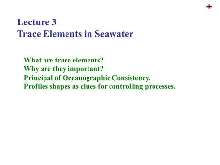 Lecture 3 Trace Elements in Seawater What are trace elements? Why are they important? Principal of Oceanographic Consistency. Profiles shapes as clues.