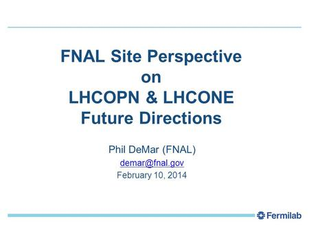 FNAL Site Perspective on LHCOPN & LHCONE Future Directions Phil DeMar (FNAL) February 10, 2014.
