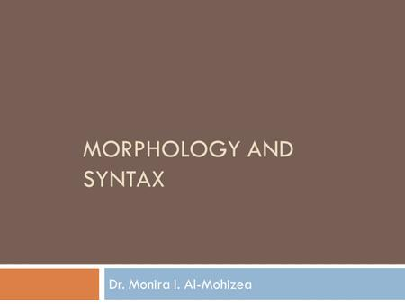 Morphology and Syntax Dr. Monira I. Al-Mohizea.