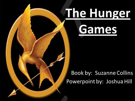 The Hunger Games Book by: Suzanne Collins Powerpoint by: Joshua Hill.