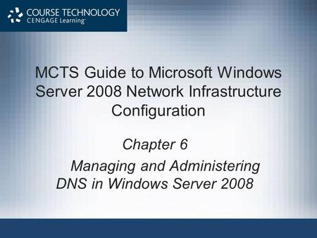 MCTS Guide to Microsoft Windows Server 2008 Network Infrastructure Configuration Chapter 6 Managing and Administering DNS in Windows Server 2008.