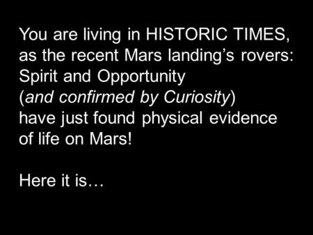 You are living in HISTORIC TIMES, as the recent Mars landing's rovers: Spirit and Opportunity (and confirmed by Curiosity) have just found physical evidence.