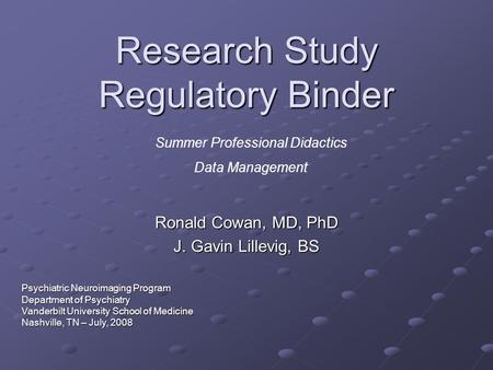 Research Study Regulatory Binder Ronald Cowan, MD, PhD J. Gavin Lillevig, BS Summer Professional Didactics Data Management Psychiatric Neuroimaging Program.