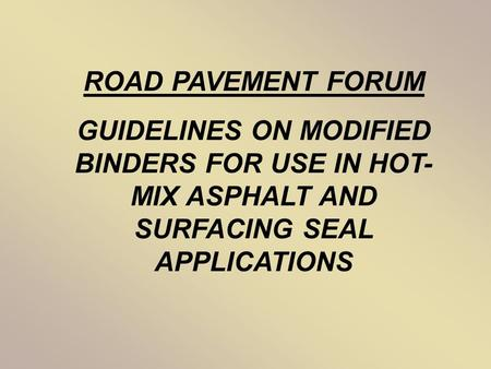 ROAD PAVEMENT FORUM GUIDELINES ON MODIFIED BINDERS FOR USE IN HOT- MIX ASPHALT AND SURFACING SEAL APPLICATIONS.