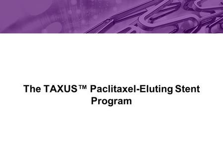The TAXUS™ Paclitaxel-Eluting Stent Program. The safety and effectiveness of the TAXUS ™ Express 2 ™ Stent has not been established in patients with coronary.
