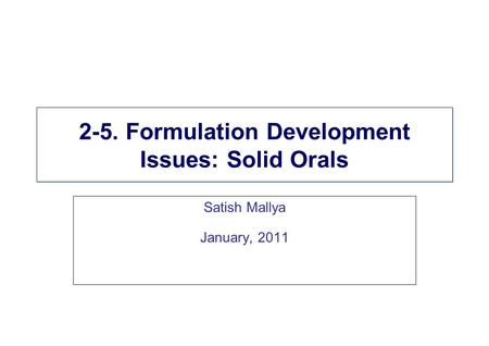 2-5. Formulation Development Issues: Solid Orals Satish Mallya January, 2011.