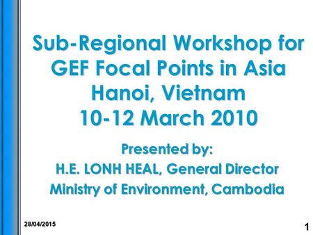 Sub-Regional Workshop for GEF Focal Points in Asia Hanoi, Vietnam 10-12 March 2010 Presented by: H.E. LONH HEAL, General Director Ministry of Environment,