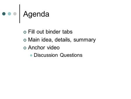Agenda Fill out binder tabs Main idea, details, summary Anchor video Discussion Questions.