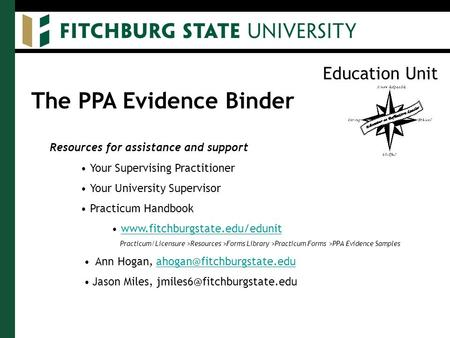 Education Unit The PPA Evidence Binder Resources for assistance and support Your Supervising Practitioner Your University Supervisor Practicum Handbook.