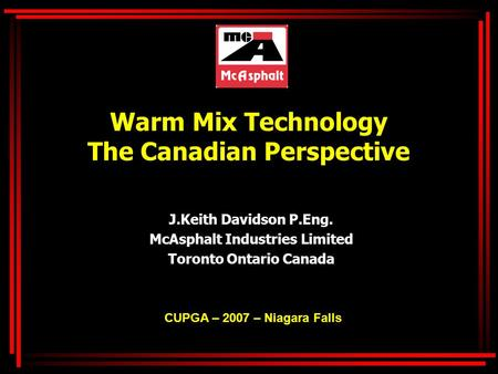 Warm Mix Technology The Canadian Perspective J.Keith Davidson P.Eng. McAsphalt Industries Limited Toronto Ontario Canada CUPGA – 2007 – Niagara Falls.
