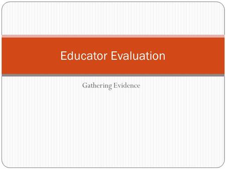 Gathering Evidence Educator Evaluation. Intended Outcomes At the end of this session, participants will be able to: Explain the three types of evidence.