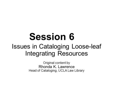 Session 6 Issues in Cataloging Loose-leaf Integrating Resources Original content by Rhonda K. Lawrence Head of Cataloging, UCLA Law Library.