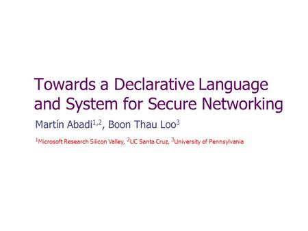 Towards a Declarative Language and System for Secure Networking Martín Abadi 1,2, Boon Thau Loo 3 1 Microsoft Research Silicon Valley, 2 UC Santa Cruz,