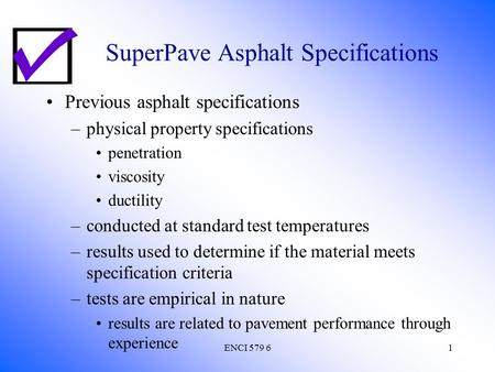 ENCI 579 61 SuperPave Asphalt Specifications Previous asphalt specifications –physical property specifications penetration viscosity ductility –conducted.