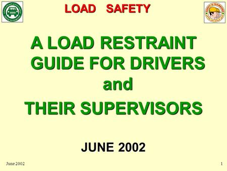 LOAD SAFETY June 20021 A LOAD RESTRAINT GUIDE FOR DRIVERS and THEIR SUPERVISORS JUNE 2002.