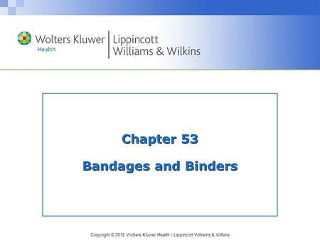 Copyright © 2012 Wolters Kluwer Health | Lippincott Williams & Wilkins Chapter 53 Bandages and Binders.