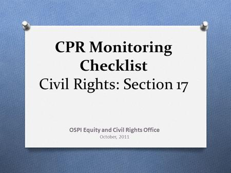 CPR Monitoring Checklist Civil Rights: Section 17 OSPI Equity and Civil Rights Office October, 2011.