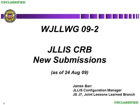 1 UNCLASSIFIED WJLLWG 09-2 JLLIS CRB New Submissions (as of 24 Aug 09) James Barr JLLIS Configuration Manager JS J7, Joint Lessons Learned Branch.