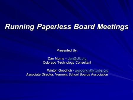 Running Paperless Board Meetings Presented By: Dan Morris –  Colorado Technology Consultant Winton Goodrich -