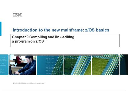 Introduction to the new mainframe: z/OS basics © Copyright IBM Corp., 2005. All rights reserved. Chapter 9 Compiling and link-editing a program on z/OS.