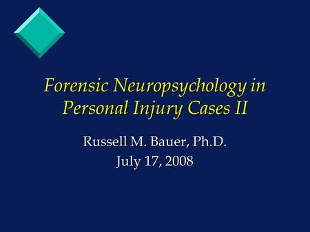 Forensic Neuropsychology in Personal Injury Cases II Russell M. Bauer, Ph.D. July 17, 2008.