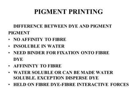 PIGMENT PRINTING DIFFERENCE BETWEEN DYE AND PIGMENT PIGMENT NO AFFINITY TO FIBRE INSOLUBLE IN WATER NEED BINDER FOR FIXATION ONTO FIBRE DYE AFFININTY TO.