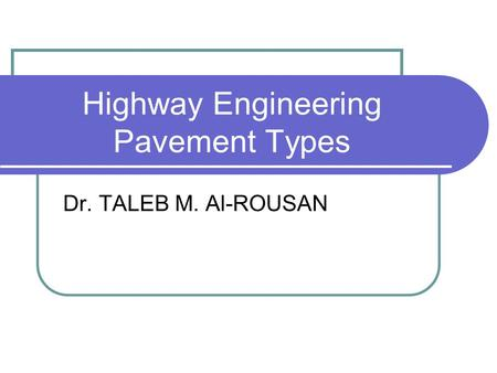 Highway Engineering Pavement Types Dr. TALEB M. Al-ROUSAN.