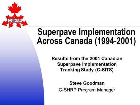 Superpave Implementation Across Canada (1994-2001) Results from the 2001 Canadian Superpave Implementation Tracking Study (C-SITS) Steve Goodman C-SHRP.