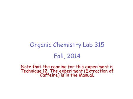 Organic Chemistry Lab 315 Fall, 2014 Note that the reading for this experiment is Technique 12. The experiment (Extraction of Caffeine) is in the Manual.