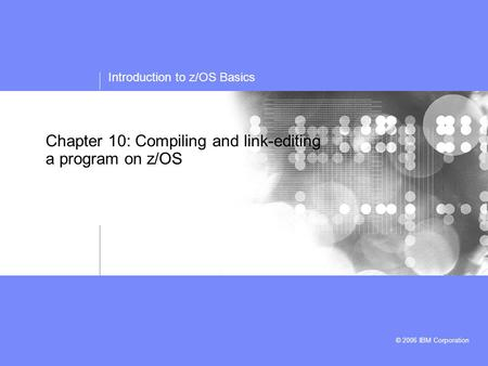 Introduction to z/OS Basics © 2006 IBM Corporation Chapter 10: Compiling and link-editing a program on z/OS.
