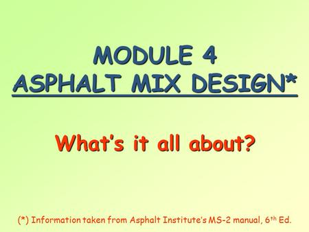 MODULE 4 ASPHALT MIX DESIGN* What's it all about? (*) Information taken from Asphalt Institute's MS-2 manual, 6 th Ed.