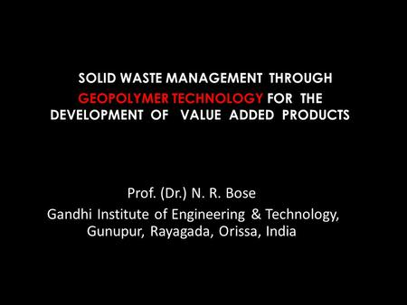 <strong>SOLID</strong> WASTE MANAGEMENT THROUGH GEOPOLYMER TECHNOLOGY FOR THE DEVELOPMENT OF VALUE ADDED PRODUCTS Prof. (Dr.) N. R. Bose Gandhi Institute of Engineering.