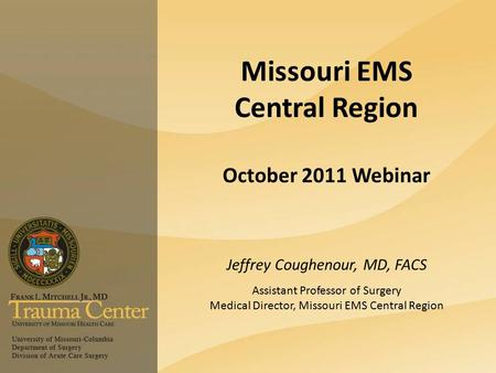 Missouri EMS Central Region October 2011 Webinar Jeffrey Coughenour, MD, FACS Assistant Professor of Surgery Medical Director, Missouri EMS Central Region.