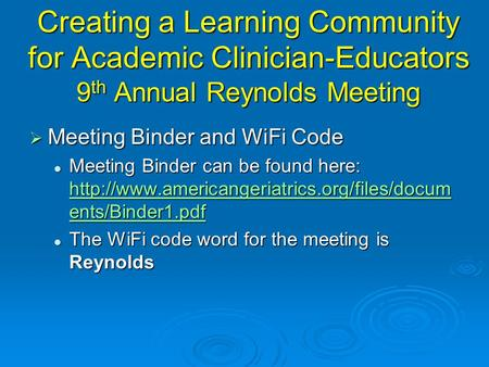 Creating a Learning Community for Academic Clinician-Educators 9 th Annual Reynolds Meeting  Meeting Binder and WiFi Code Meeting Binder can be found.