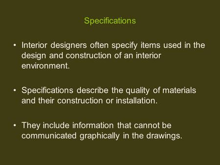 Specifications Interior designers often specify items used in the design and construction of an interior environment. Specifications describe the quality.