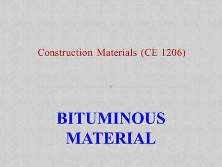 Construction Materials (CE 1206) BITUMINOUS MATERIAL.