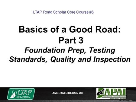 AMERICA RIDES ON US Basics of a Good Road: Part 3 Foundation Prep, Testing Standards, Quality and Inspection LTAP Road Scholar Core Course #6.