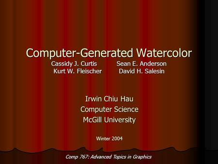 Comp 767: Advanced Topics in Graphics Computer-Generated Watercolor Cassidy J. CurtisSean E. Anderson Kurt W. FleischerDavid H. Salesin Irwin Chiu Hau.