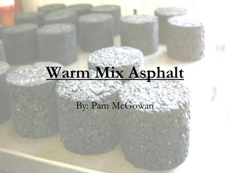 Warm Mix Asphalt By: Pam McGowan. WMA Goals HMA quality Lower temperature Reduced emissions.