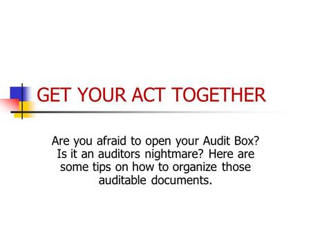GET YOUR ACT TOGETHER Are you afraid to open your Audit Box? Is it an auditors nightmare? Here are some tips on how to organize those auditable documents.