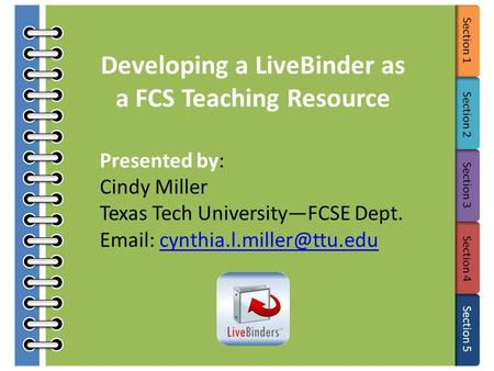Section 1 Section 2 Section 3 Section 4 Section 5 Developing a LiveBinder as a FCS Teaching Resource Presented by: Cindy Miller Texas Tech University—FCSE.
