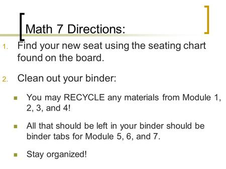 Math 7 Directions: 1. Find your new seat using the seating chart found on the board. 2. Clean out your binder: You may RECYCLE any materials from Module.