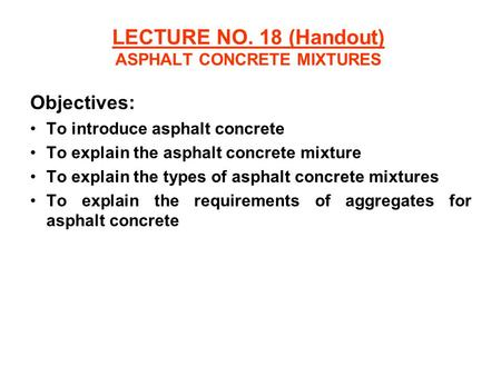LECTURE NO. 18 (Handout) ASPHALT CONCRETE MIXTURES Objectives: To introduce asphalt concrete To explain the asphalt concrete mixture To explain the types.