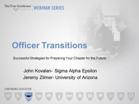Officer Transitions Successful Strategies for Preparing Your Chapter for the Future John Kovalan- Sigma Alpha Epsilon Jeremy Zilmer- University of Arizona.