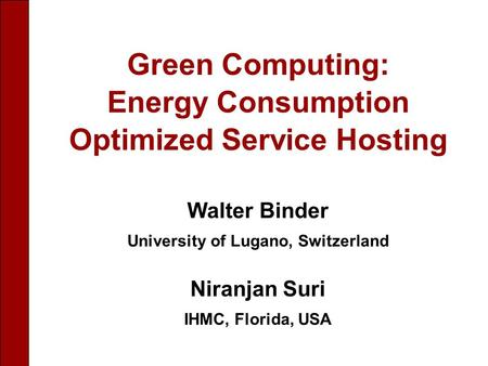 Walter Binder University of Lugano, Switzerland Niranjan Suri IHMC, Florida, USA Green Computing: Energy Consumption Optimized Service Hosting.