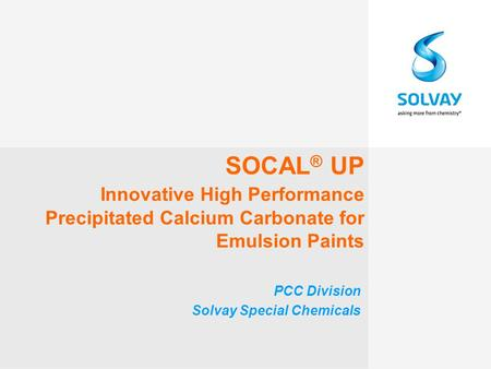SOCAL ® UP Innovative High Performance Precipitated Calcium Carbonate for Emulsion Paints PCC Division Solvay Special Chemicals.