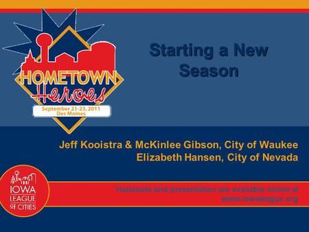 1 Starting a New Season Jeff Kooistra & McKinlee Gibson, City of Waukee Elizabeth Hansen, City of Nevada Handouts and presentation are available online.
